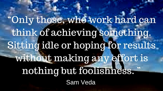 """Only those, who work hard can think of achieving something. Sitting idle or hoping for results without making any effort is nothing but foolishness. "" Sam Veda quote"